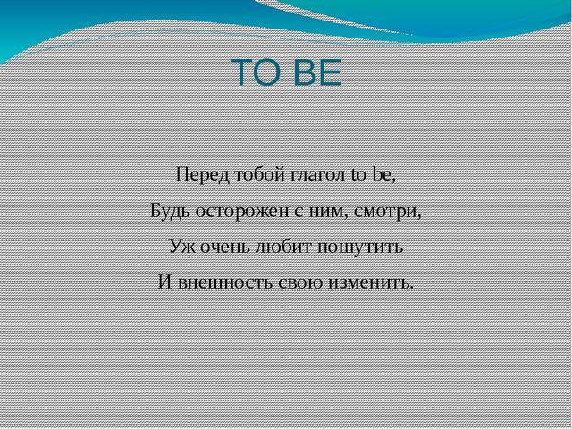 TO BE Перед тобой глагол to be, Будь осторожен с ним, смотри, Уж очень любит...