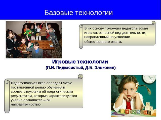 Игровые технологии (П.И. Пидкасистый, Д.Б. Эльконин) Базовые технологии В их...