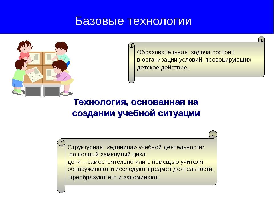 Технология, основанная на создании учебной ситуации Базовые технологии Образ...