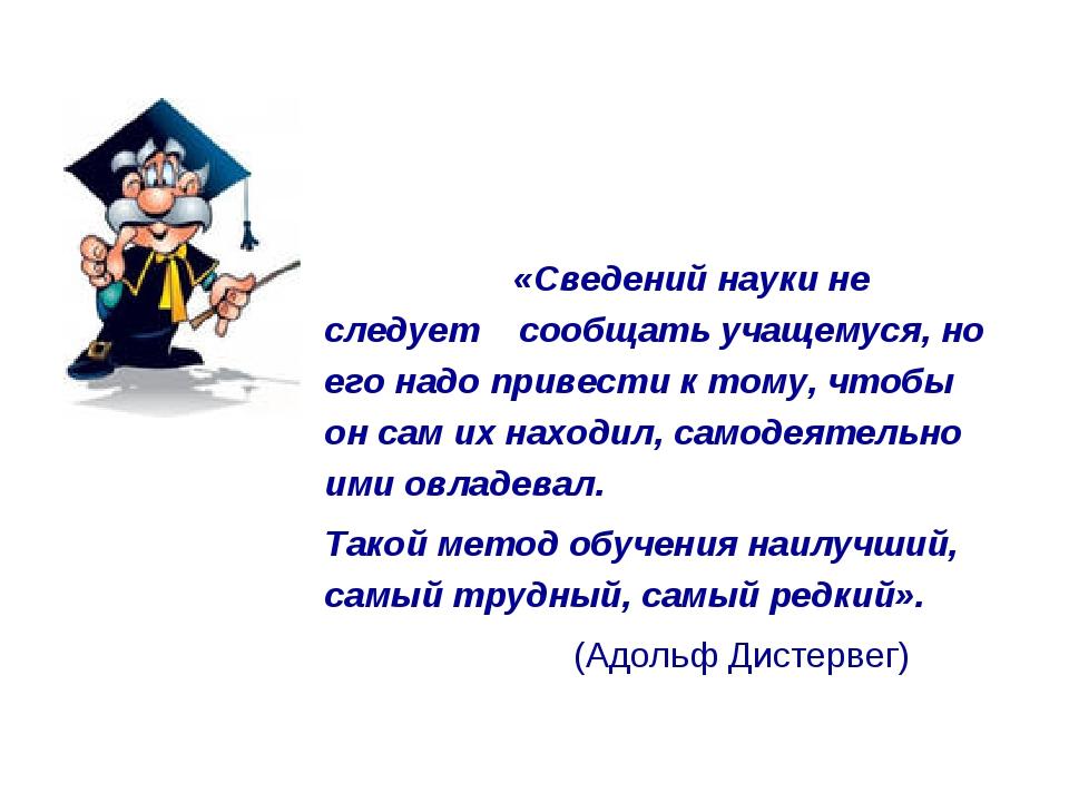 «Сведений науки не следует сообщать учащемуся, но его надо привести к тому,...