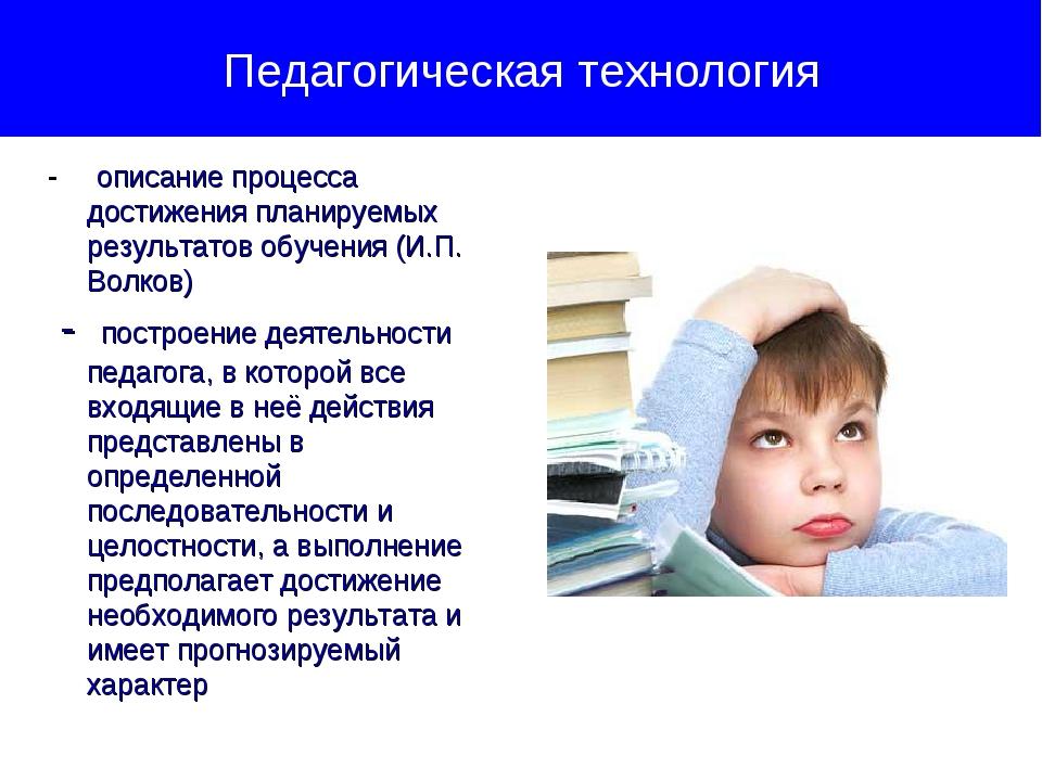 Педагогическая технология - описание процесса достижения планируемых результа...