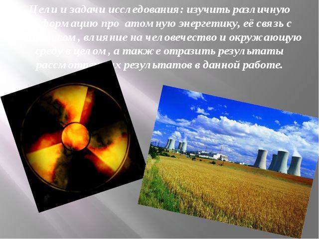 Цели и задачи исследования: изучить различную информацию про атомную энергети...