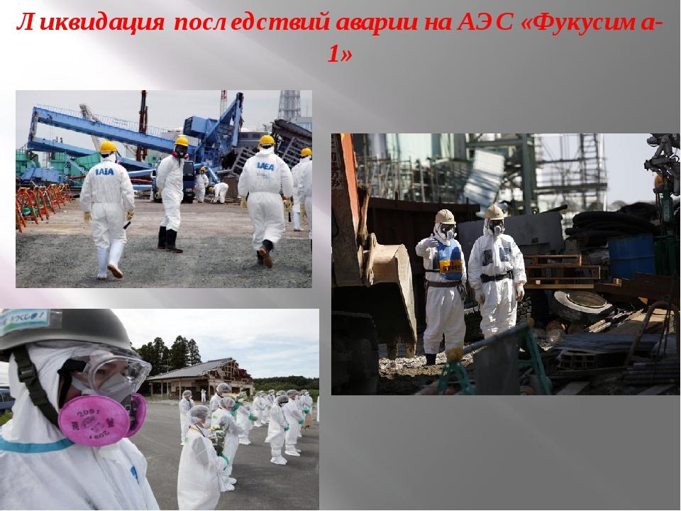 Ликвидация последствий аварии на АЭС «Фукусима-1»