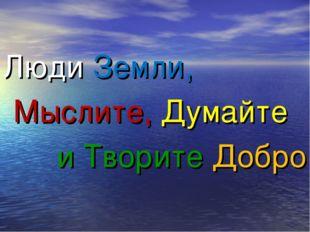 Люди Земли, Мыслите, Думайте и Творите Добро