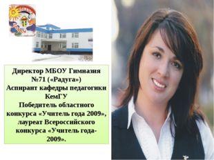 Директор МБОУ Гимназия №71 («Радуга») Аспирант кафедры педагогики КемГУ Побед