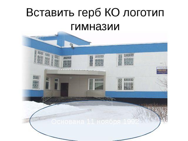 Вставить герб КО логотип гимназии Основана 11 ноября 1992