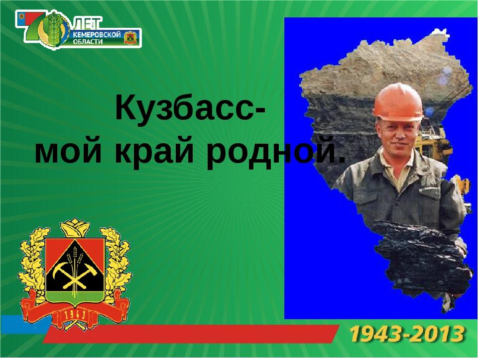 Кузбасс- мой край родной.