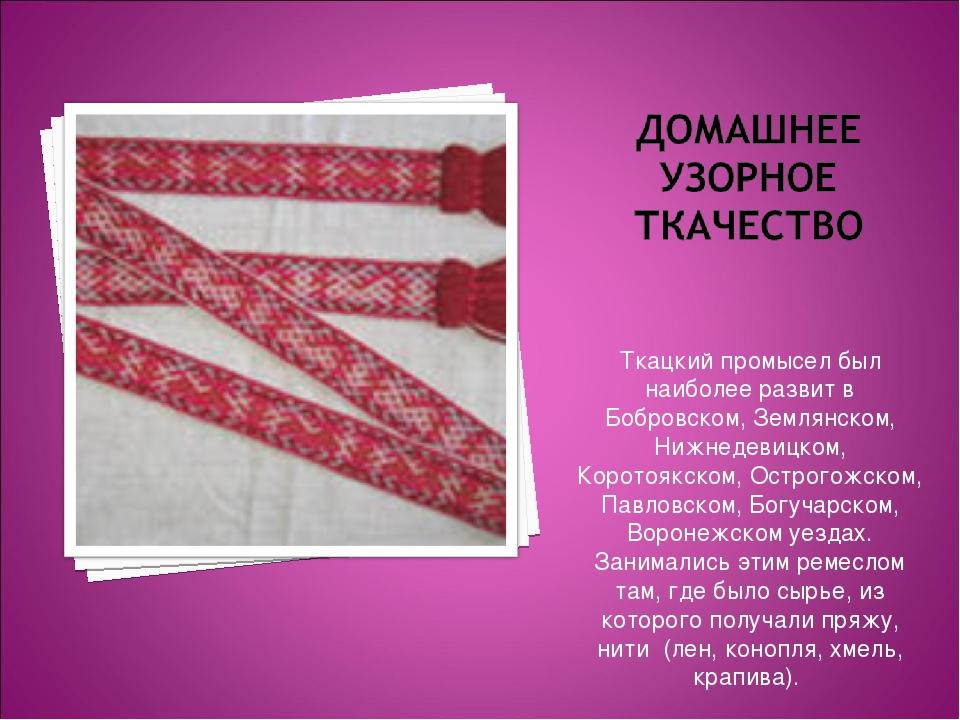 Ткацкий промысел был наиболее развит в Бобровском, Землянском, Нижнедевицком,...