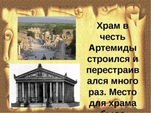 Храм в честь Артемиды строился и перестраивался много раз. Место для храма бы