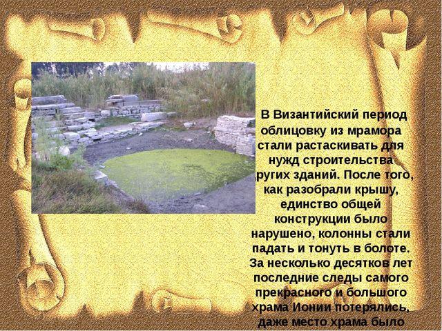 В Византийский период облицовку из мрамора стали растаскивать для нужд строи...
