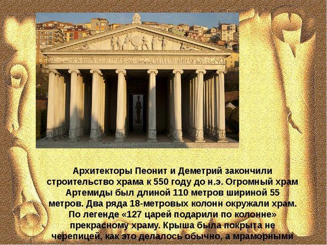 Архитекторы Пеонит и Деметрий закончили строительство храма к 550 году до н.э...