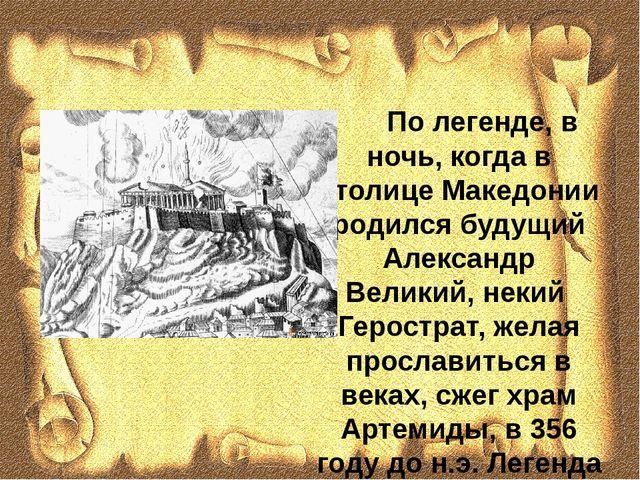 По легенде, в ночь, когда в столице Македонии родился будущий Александр Вели...