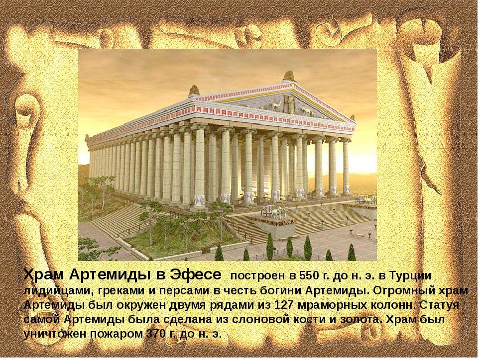 Храм Артемиды в Эфесе построен в 550 г. до н. э. в Турции лидийцами, греками...