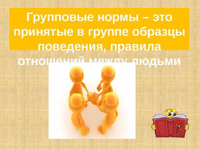 Групповые нормы – это принятые в группе образцы поведения, правила отношений...