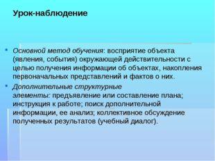Урок-наблюдение  Основной метод обучения: восприятие объекта (явления, событ