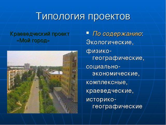 Типология проектов Краеведческий проект «Мой город» По содержанию: Экологичес...