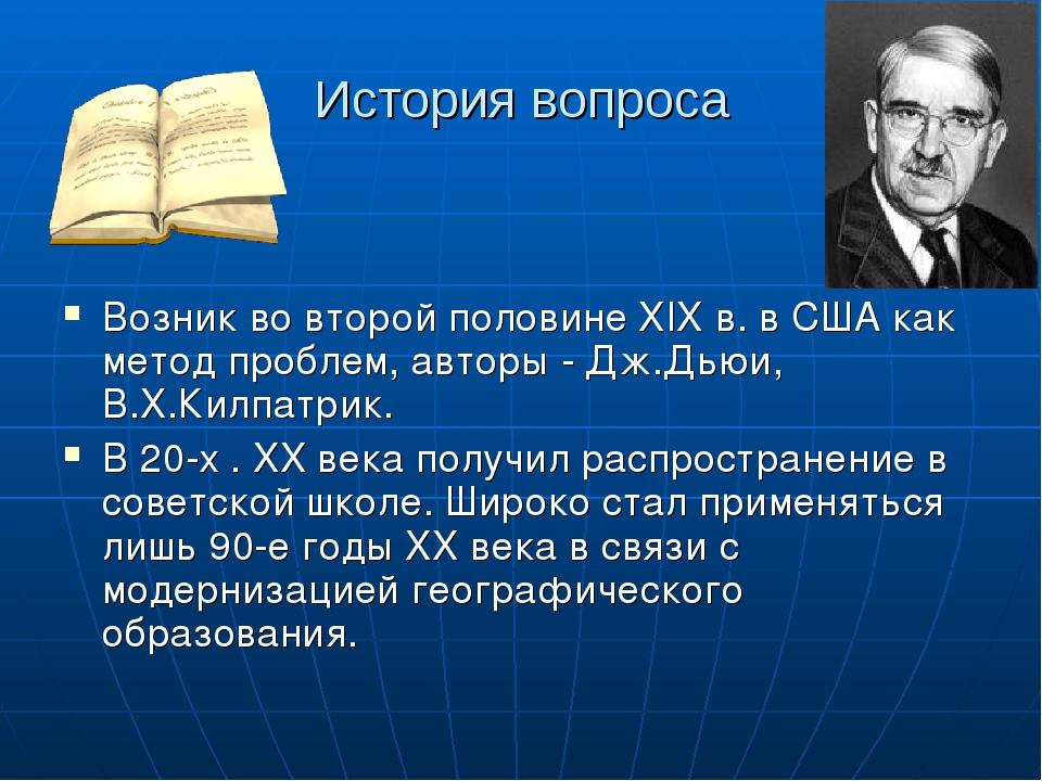 История вопроса Возник во второй половине XIX в. в США как метод проблем, авт...