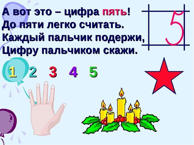 А вот это – цифра пять! До пяти легко считать. Каждый пальчик подержи, Цифру...