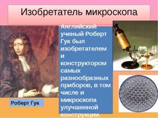 Изобретатель микроскопа Роберт Гук Английский ученый Роберт Гук был изобретат
