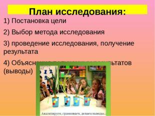 План исследования: 1) Постановка цели 2) Выбор метода исследования 3) проведе