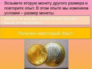 Возьмите вторую монету другого размера и повторите опыт. В этом опыте мы изм