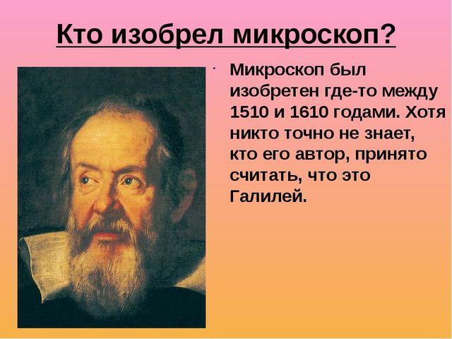 Кто изобрел микроскоп? Микроскоп был изобретен где-то между 1510 и 1610 годам...