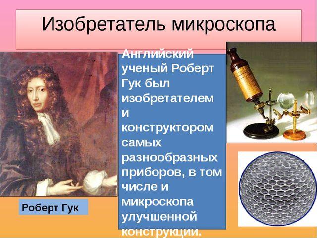 Изобретатель микроскопа Роберт Гук Английский ученый Роберт Гук был изобретат...