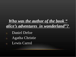 "Who was the author of the book "" alice's adventures in wonderland""? Daniel De"