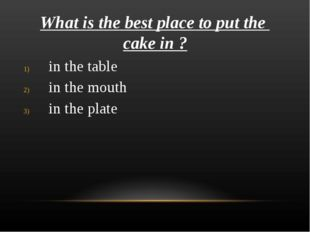 What is the best place to put the cake in ? in the table in the mouth in the