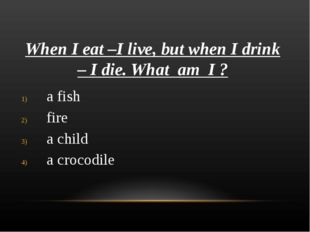 When I eat –I live, but when I drink – I die. What am I ? a fish fire a child
