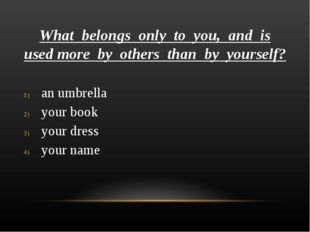 What belongs only to you, and is used more by others than by yourself? an umb