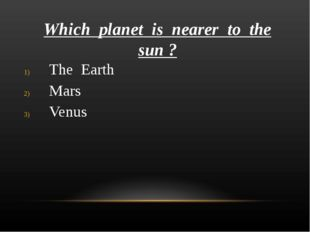 Which planet is nearer to the sun ? The Earth Mars Venus