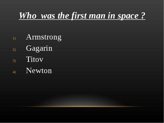 Who was the first man in space ? Armstrong Gagarin Titov Newton