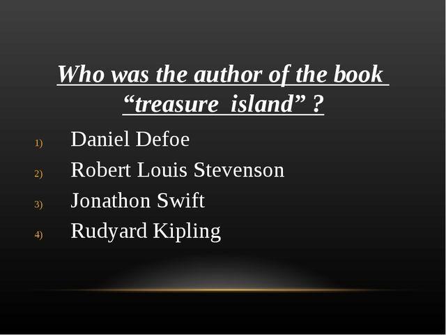 "Who was the author of the book ""treasure island"" ? Daniel Defoe Robert Louis..."