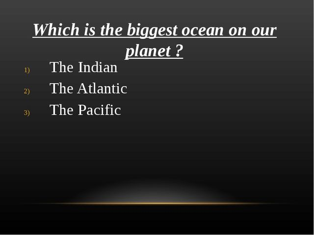 Which is the biggest ocean on our planet ? The Indian The Atlantic The Pacific