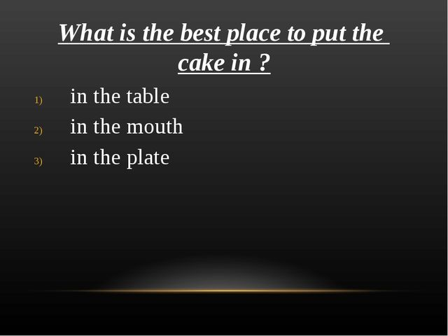 What is the best place to put the cake in ? in the table in the mouth in the...