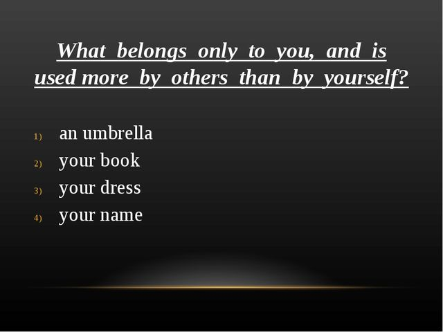 What belongs only to you, and is used more by others than by yourself? an umb...