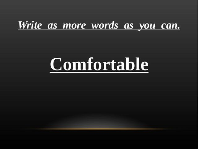 Write as more words as you can. Comfortable