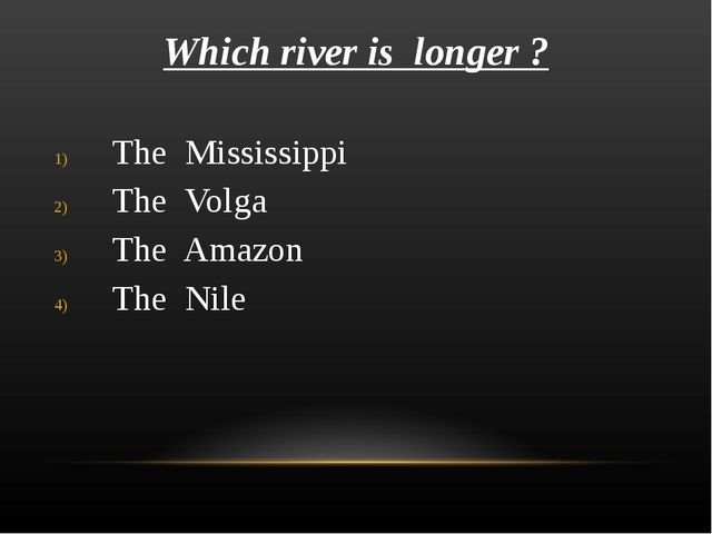 Which river is longer ? The Mississippi The Volga The Amazon The Nile