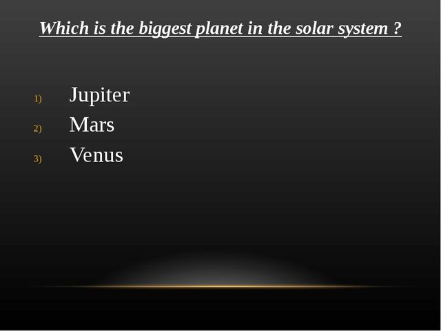 Which is the biggest planet in the solar system ? Jupiter Mars Venus