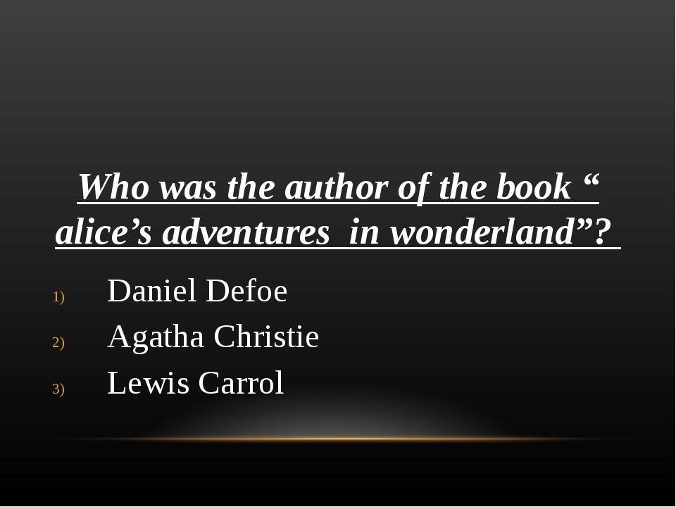 "Who was the author of the book "" alice's adventures in wonderland""? Daniel De..."