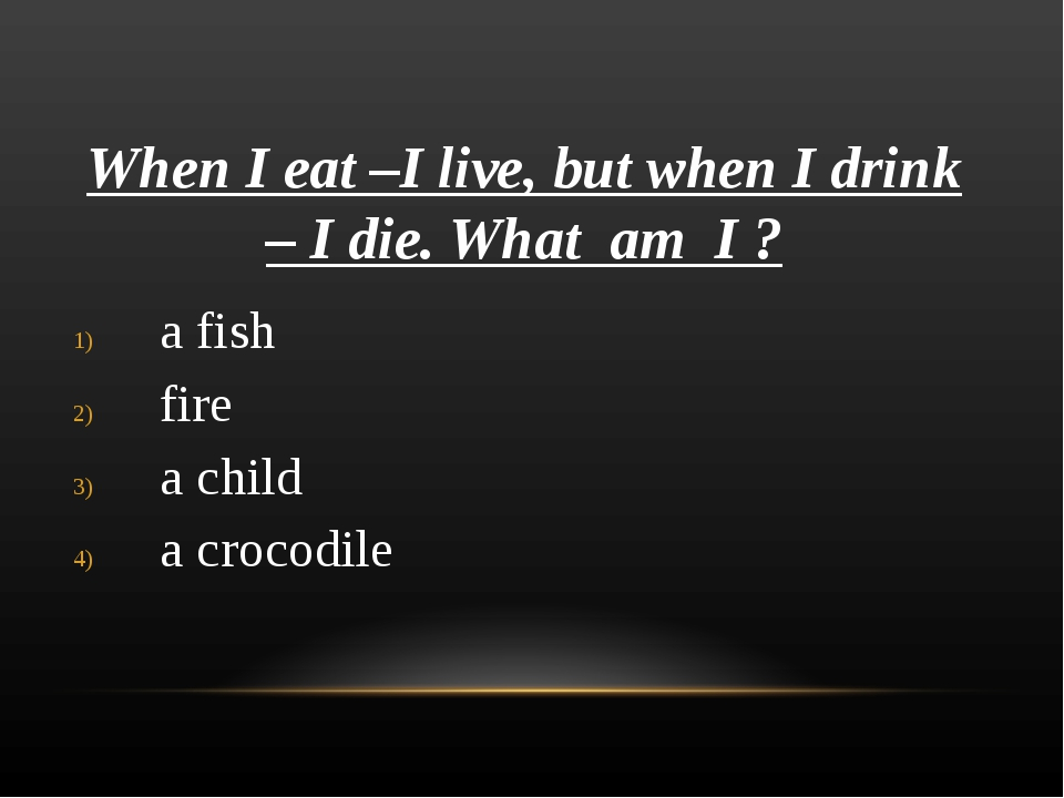 When I eat –I live, but when I drink – I die. What am I ? a fish fire a child...