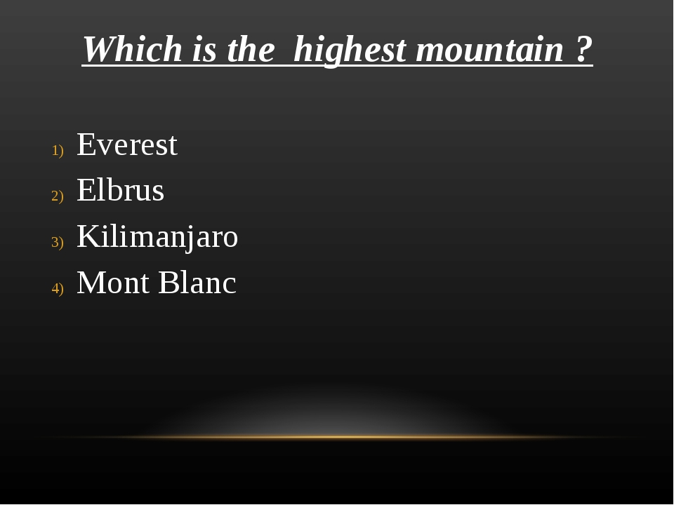 Which is the highest mountain ? Everest Elbrus Kilimanjaro Mont Blanc