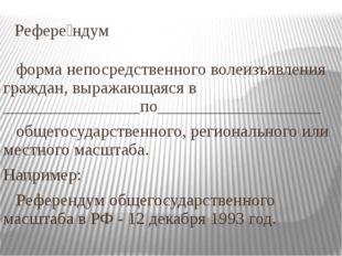 Рефере́ндум форма непосредственного волеизъявления граждан, выражающаяся в __