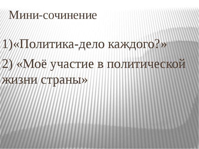 Мини-сочинение 1)«Политика-дело каждого?» 2) «Моё участие в политической жизн...