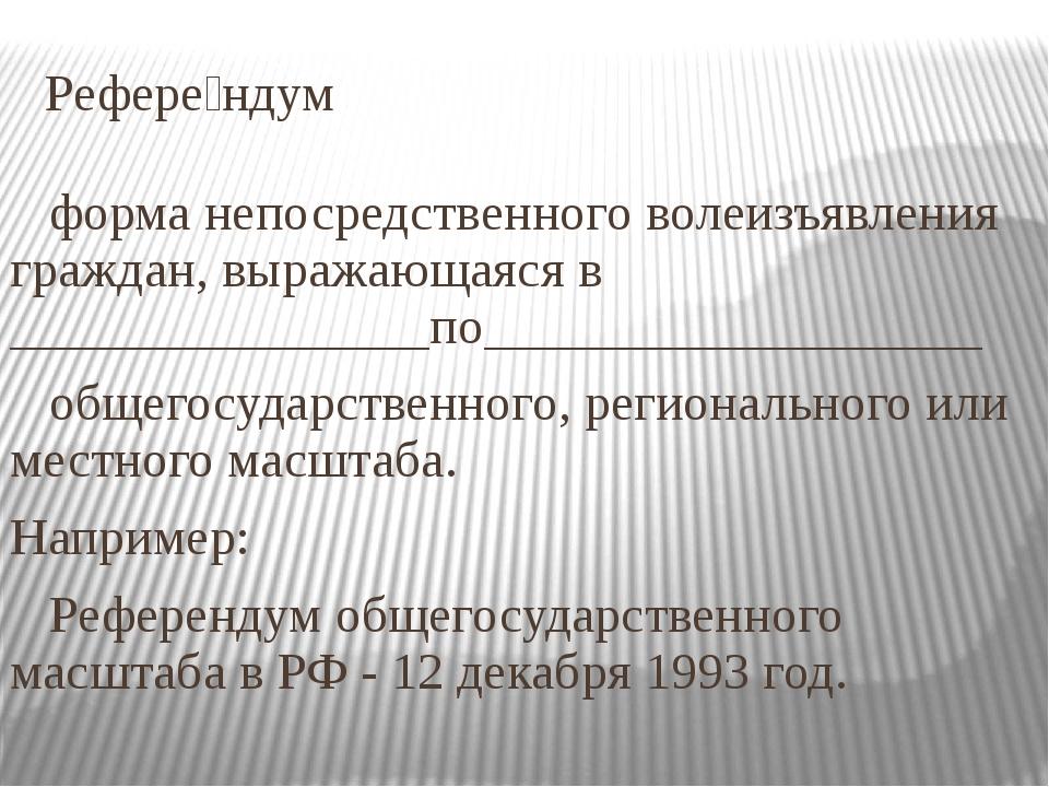 Рефере́ндум форма непосредственного волеизъявления граждан, выражающаяся в __...