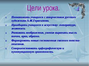 Познакомить учащихся с творчеством русского художника А.М.Герасимова. Приобща
