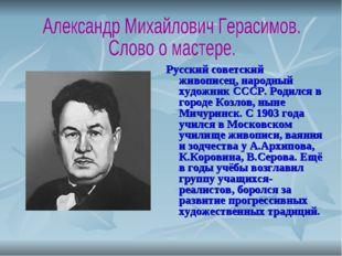 Русский советский живописец, народный художник СССР. Родился в городе Козлов,