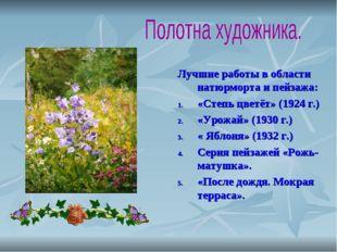 Лучшие работы в области натюрморта и пейзажа: «Степь цветёт» (1924 г.) «Урожа