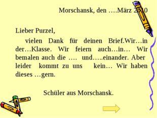 Morschansk, den ….März 2010 Lieber Purzel, vielen Dank für deinen Brief.Wi